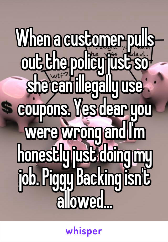 When a customer pulls out the policy just so she can illegally use coupons. Yes dear you were wrong and I'm honestly just doing my job. Piggy Backing isn't allowed...