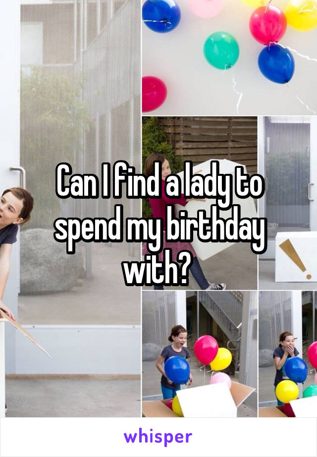 Can I find a lady to spend my birthday with?