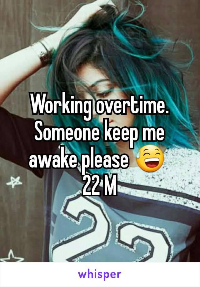 Working overtime. Someone keep me awake please 😅  22 M