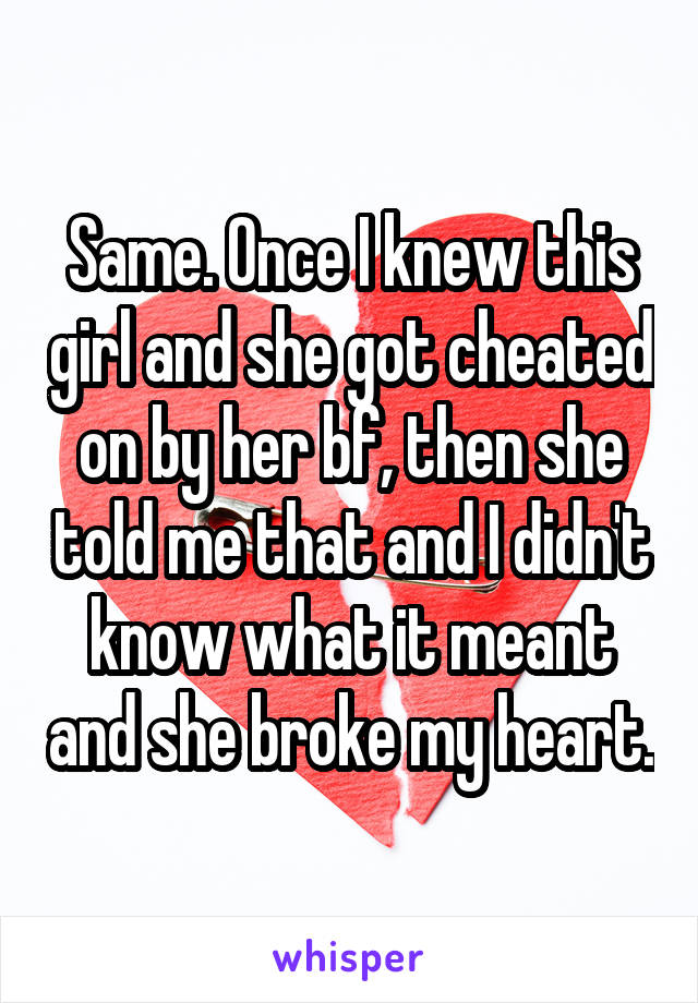 Same. Once I knew this girl and she got cheated on by her bf, then she told me that and I didn't know what it meant and she broke my heart.