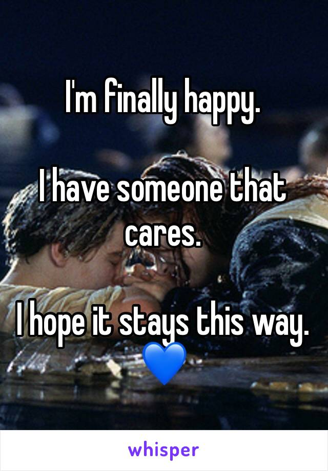 I'm finally happy.  I have someone that cares.  I hope it stays this way. 💙