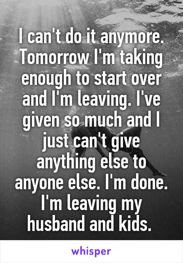 I can't do it anymore. Tomorrow I'm taking enough to start over and I'm leaving. I've given so much and I just can't give anything else to anyone else. I'm done. I'm leaving my husband and kids.