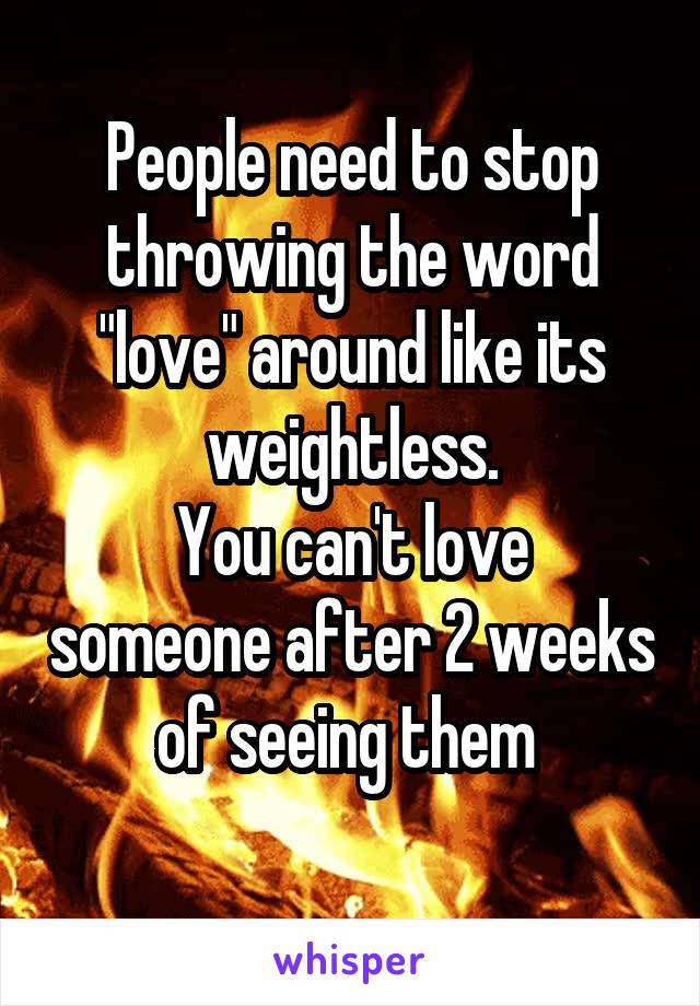 "People need to stop throwing the word ""love"" around like its weightless. You can't love someone after 2 weeks of seeing them"