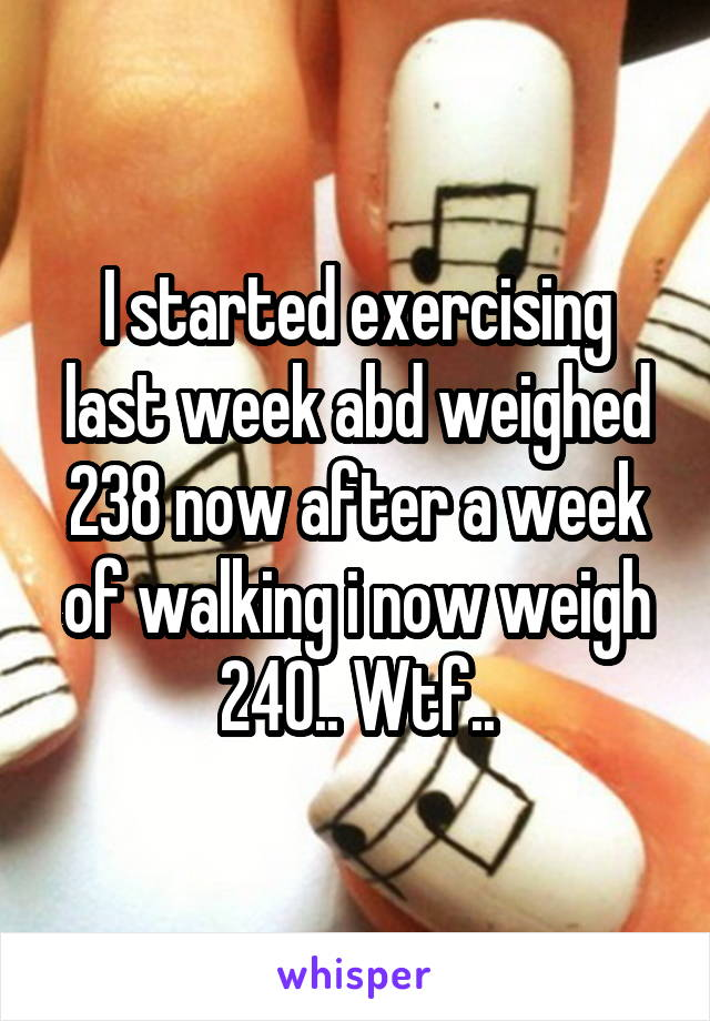 I started exercising last week abd weighed 238 now after a week of walking i now weigh 240.. Wtf..