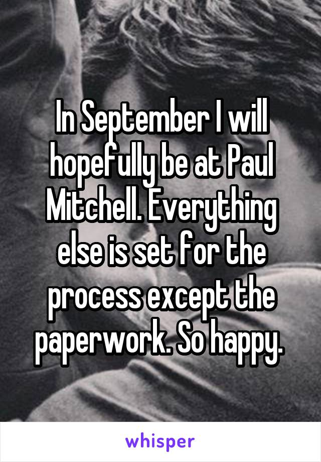 In September I will hopefully be at Paul Mitchell. Everything else is set for the process except the paperwork. So happy.