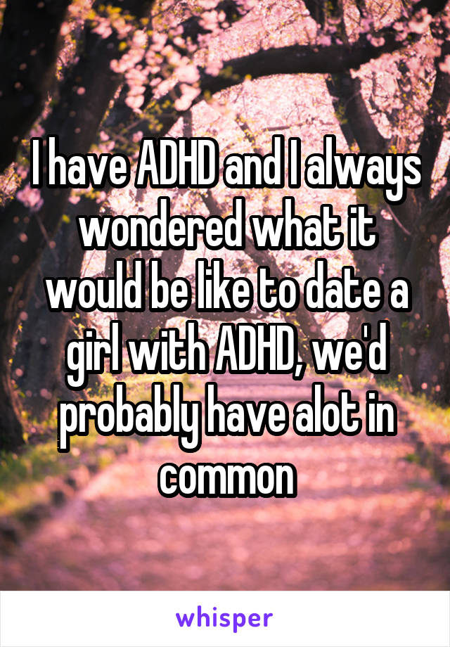 I have ADHD and I always wondered what it would be like to date a girl with ADHD, we'd probably have alot in common