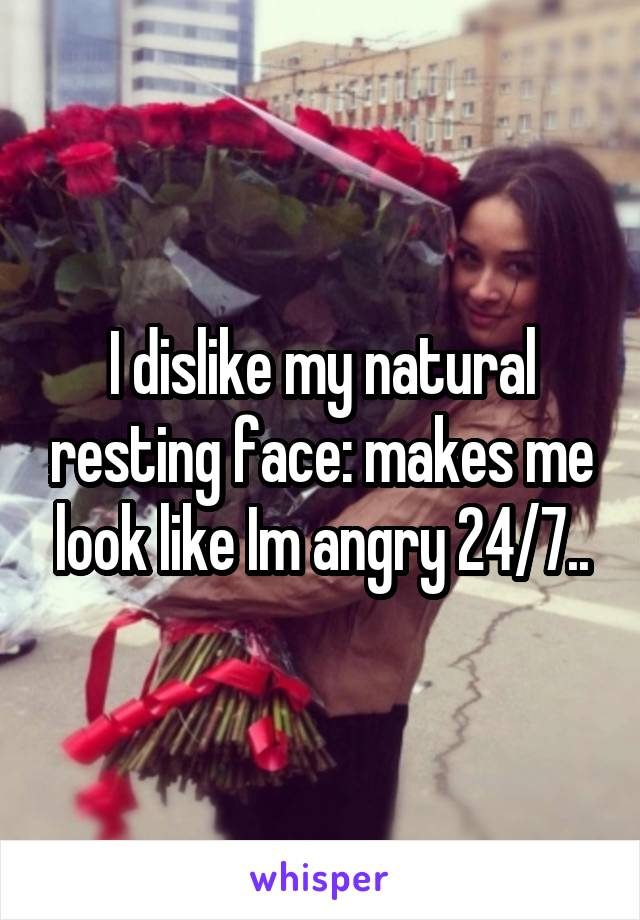 I dislike my natural resting face: makes me look like Im angry 24/7..