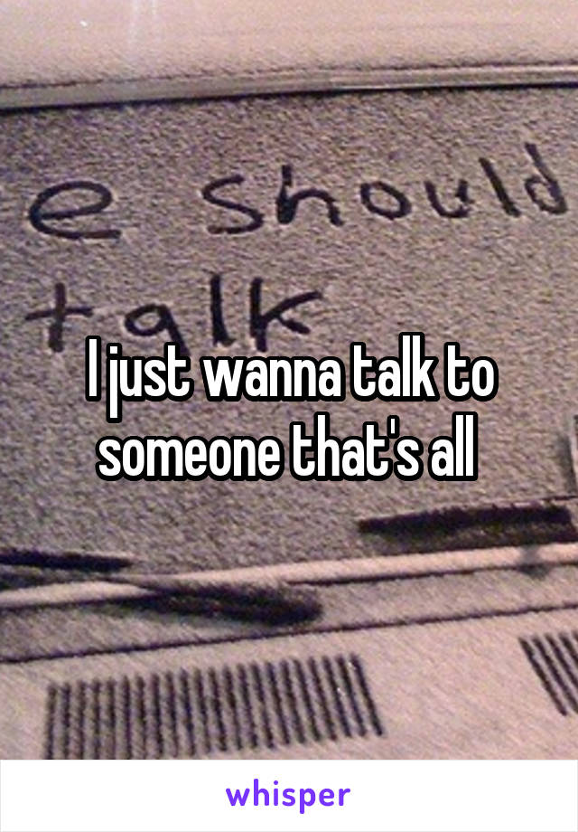 I just wanna talk to someone that's all