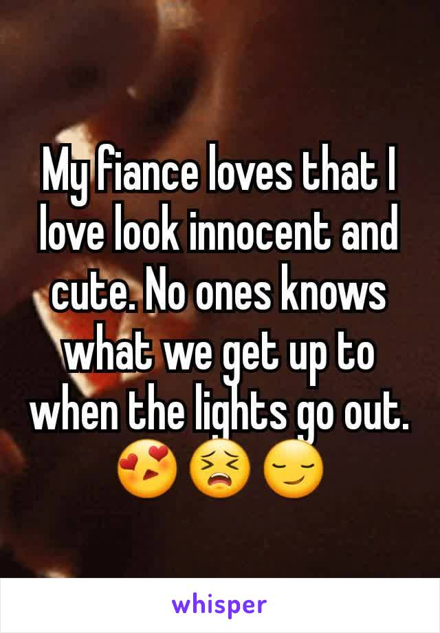 My fiance loves that I love look innocent and cute. No ones knows what we get up to when the lights go out. 😍😣😏