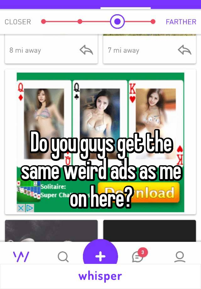 Do you guys get the same weird ads as me on here?