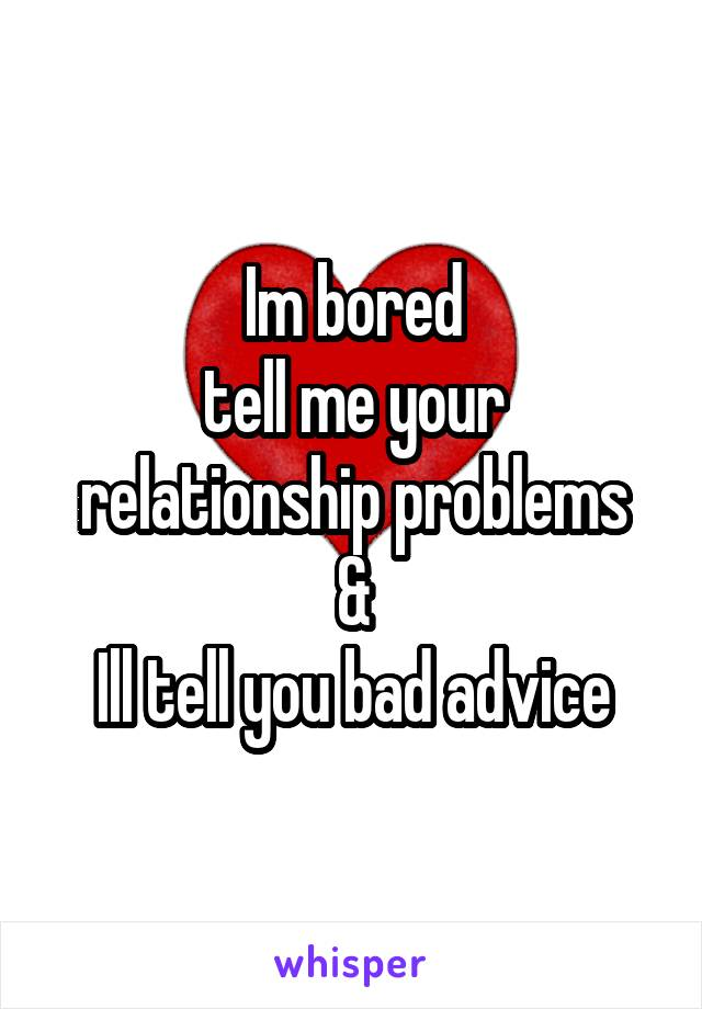 Im bored tell me your relationship problems & Ill tell you bad advice