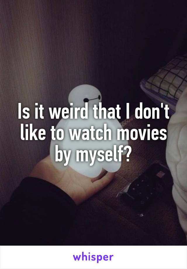 Is it weird that I don't like to watch movies by myself?