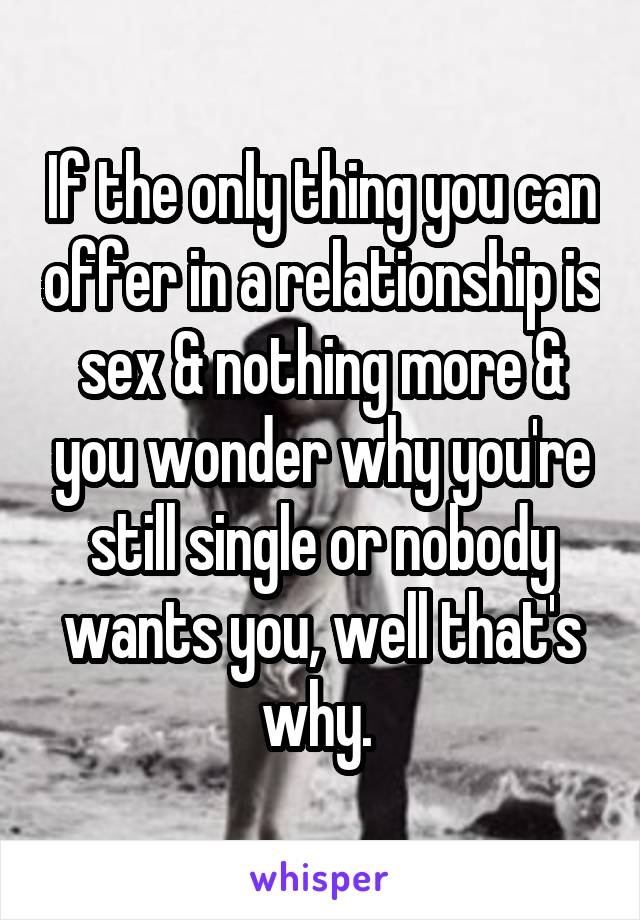 If the only thing you can offer in a relationship is sex & nothing more & you wonder why you're still single or nobody wants you, well that's why.