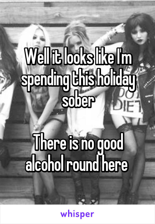 Well it looks like I'm spending this holiday sober  There is no good alcohol round here