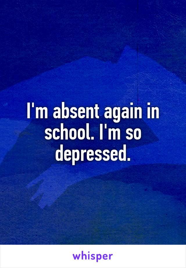 I'm absent again in school. I'm so depressed.