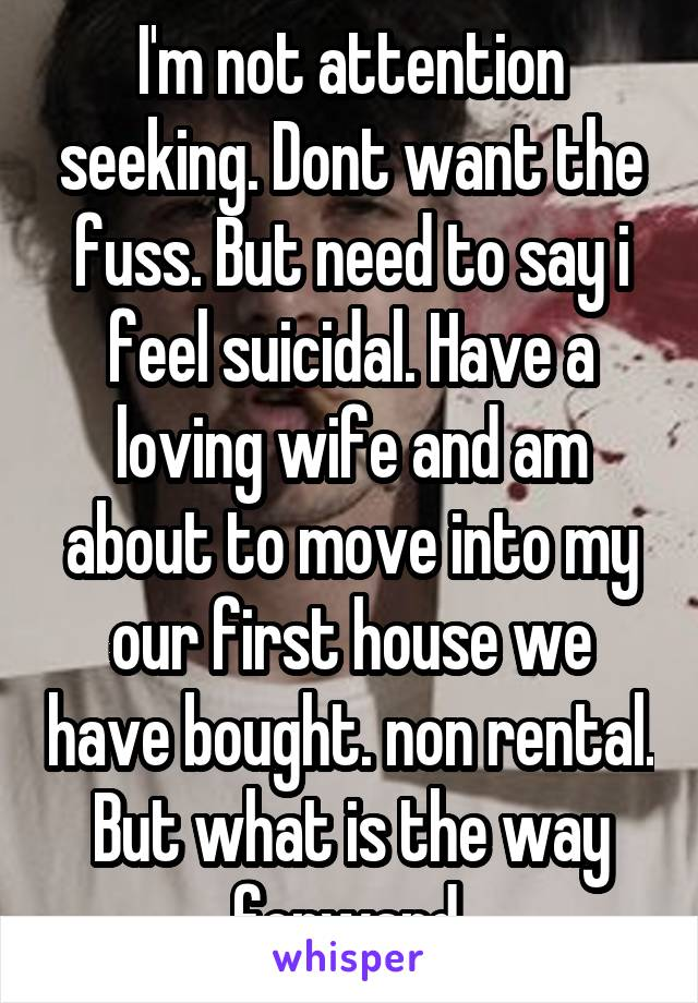 I'm not attention seeking. Dont want the fuss. But need to say i feel suicidal. Have a loving wife and am about to move into my our first house we have bought. non rental. But what is the way forward.
