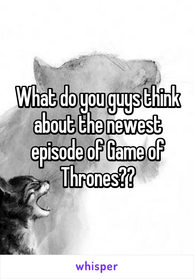 What do you guys think about the newest episode of Game of Thrones??