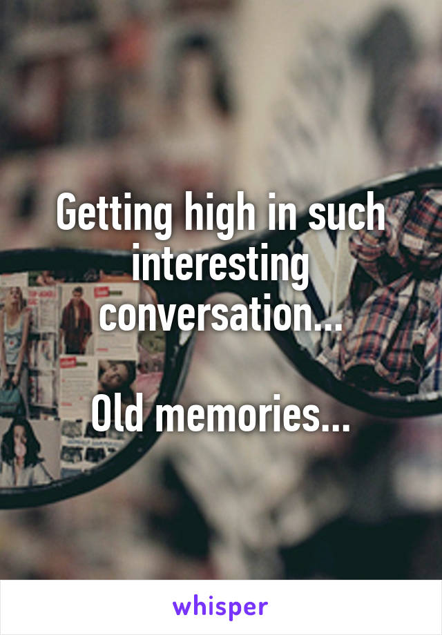 Getting high in such interesting conversation...  Old memories...