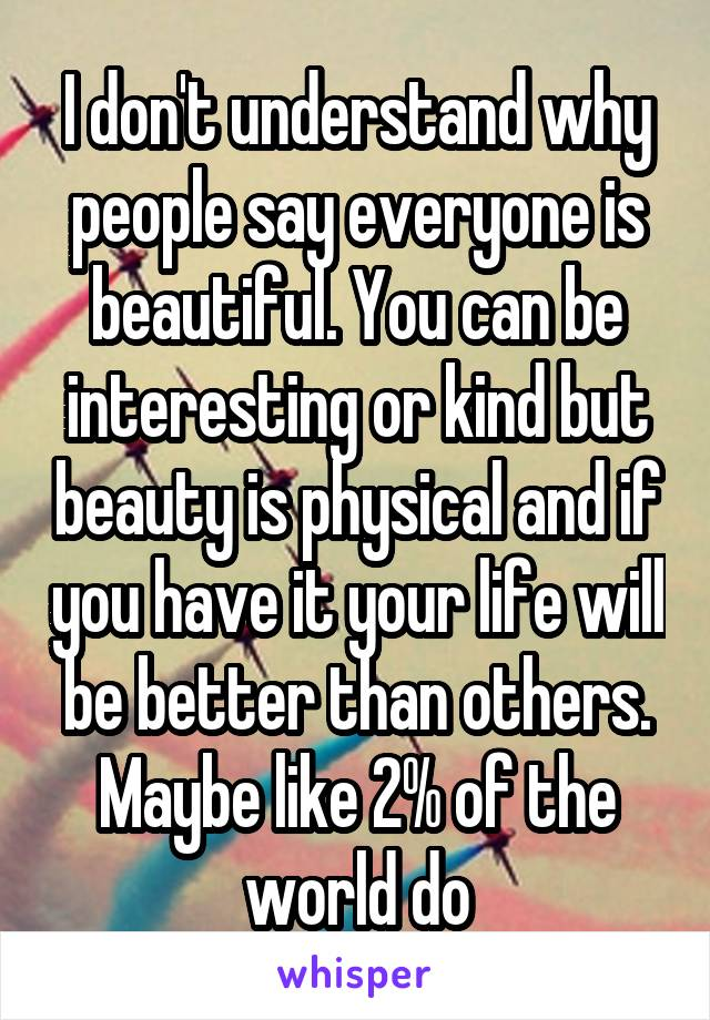 I don't understand why people say everyone is beautiful. You can be interesting or kind but beauty is physical and if you have it your life will be better than others. Maybe like 2% of the world do
