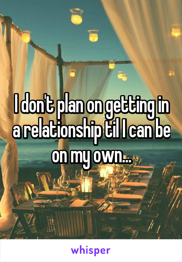 I don't plan on getting in a relationship til I can be on my own...