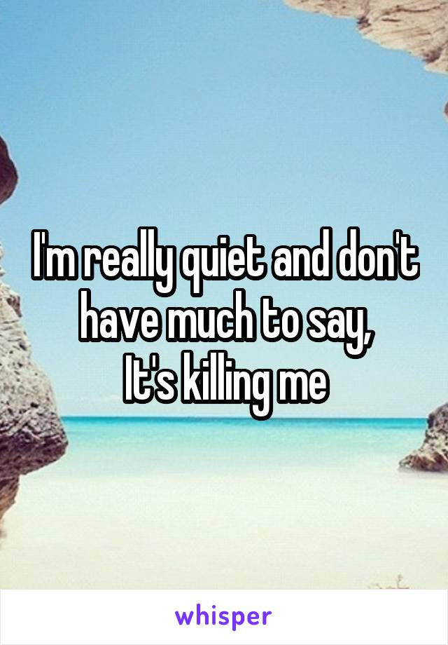 I'm really quiet and don't have much to say, It's killing me