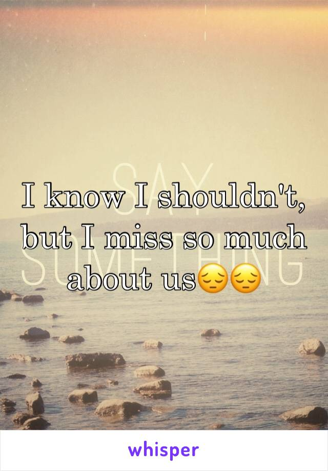 I know I shouldn't, but I miss so much about us😔😔