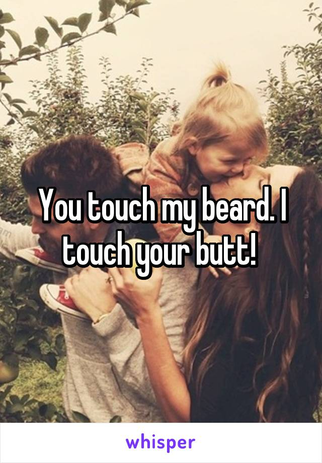 You touch my beard. I touch your butt!