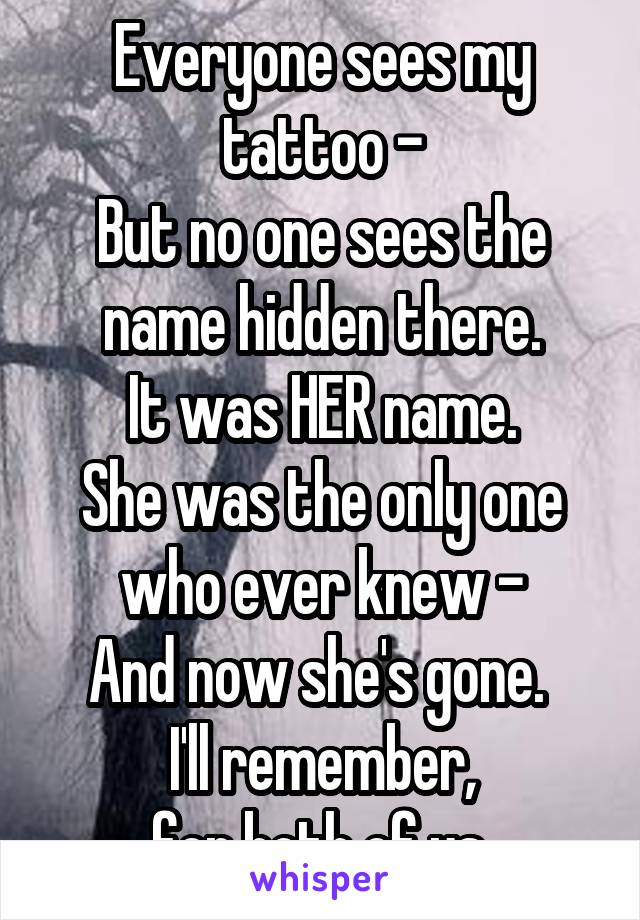 Everyone sees my tattoo - But no one sees the name hidden there. It was HER name. She was the only one who ever knew - And now she's gone.  I'll remember, for both of us.