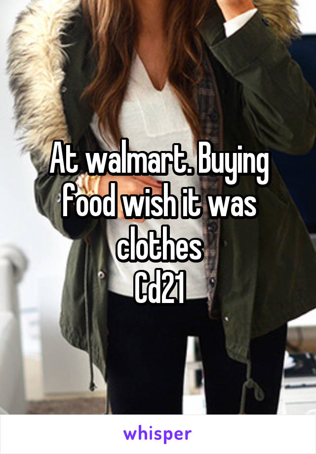 At walmart. Buying food wish it was clothes Cd21