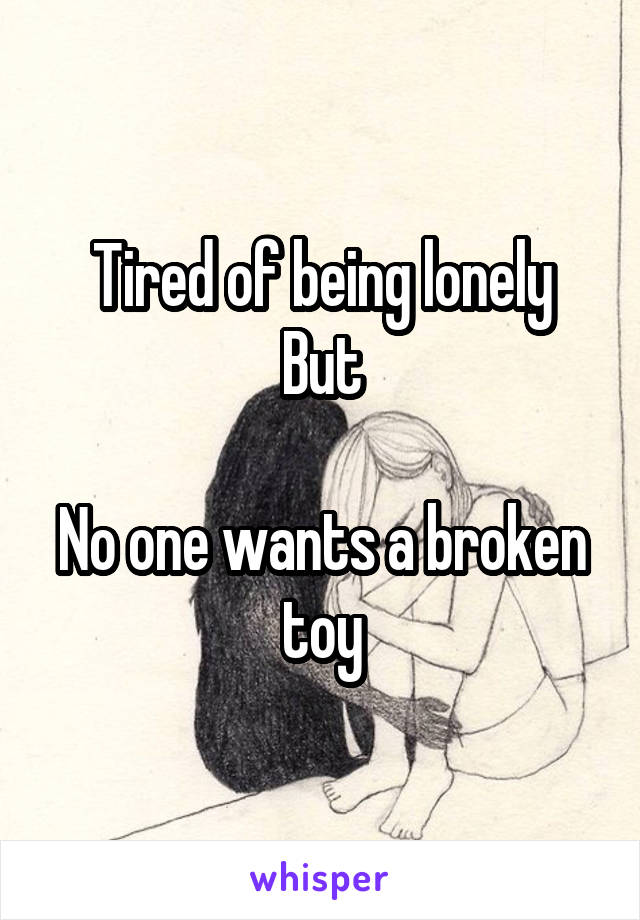 Tired of being lonely But  No one wants a broken toy