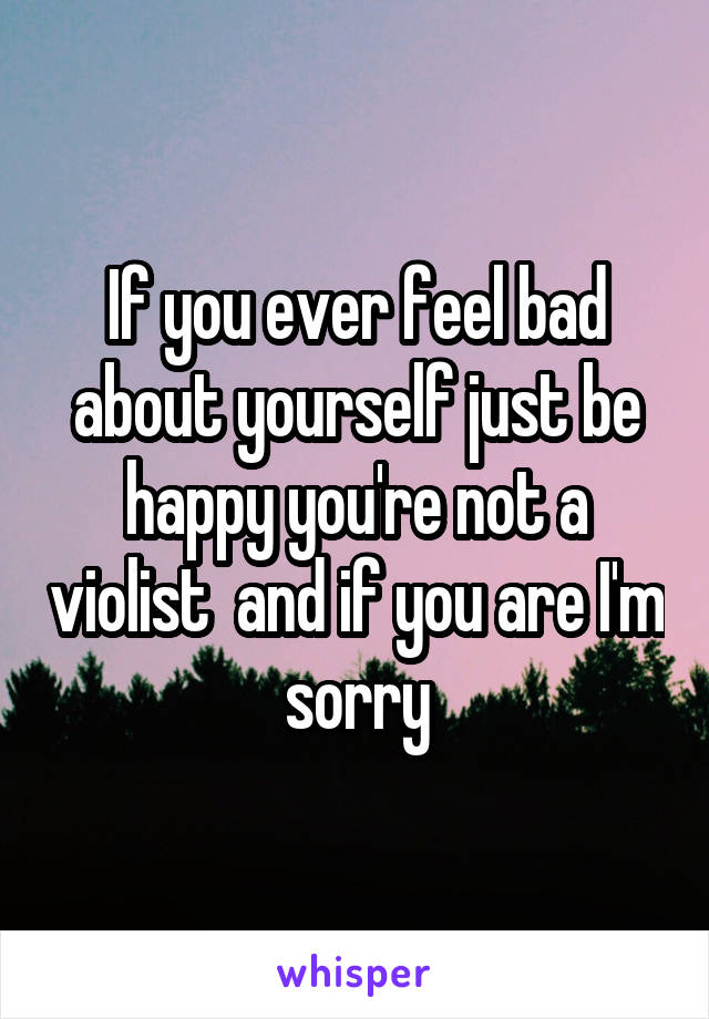 If you ever feel bad about yourself just be happy you're not a violist  and if you are I'm sorry
