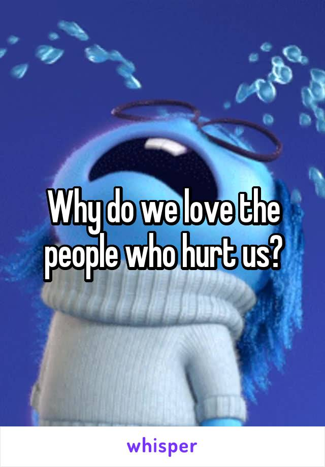 Why do we love the people who hurt us?