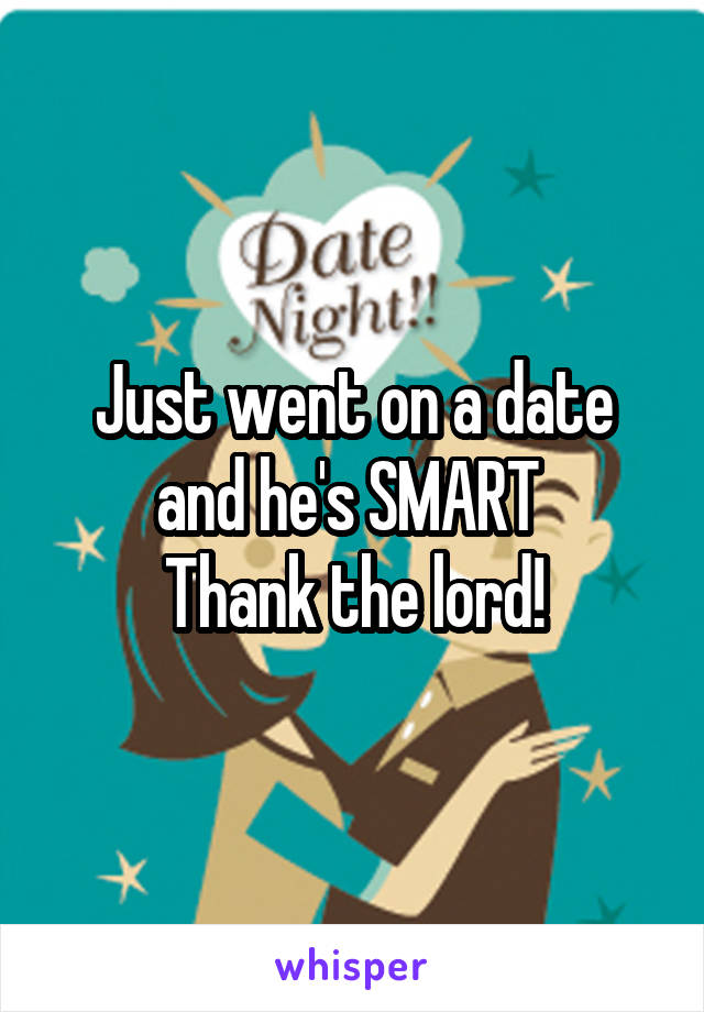 Just went on a date and he's SMART  Thank the lord!