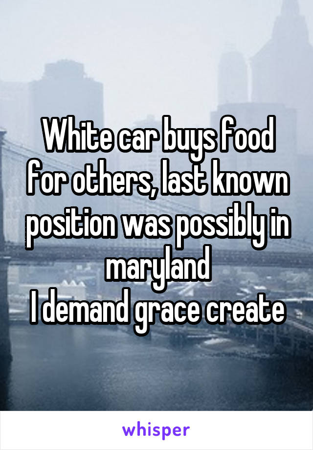 White car buys food for others, last known position was possibly in maryland I demand grace create