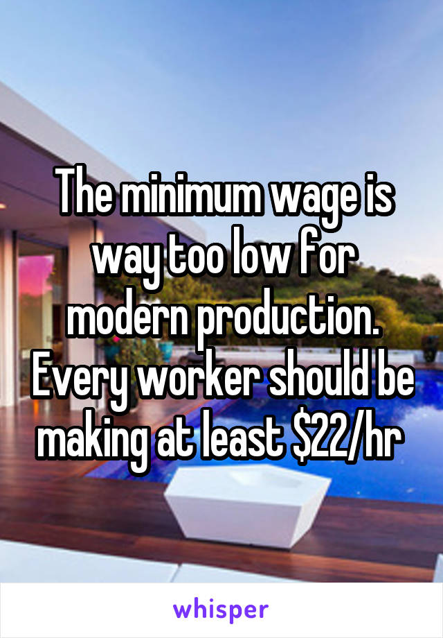The minimum wage is way too low for modern production. Every worker should be making at least $22/hr
