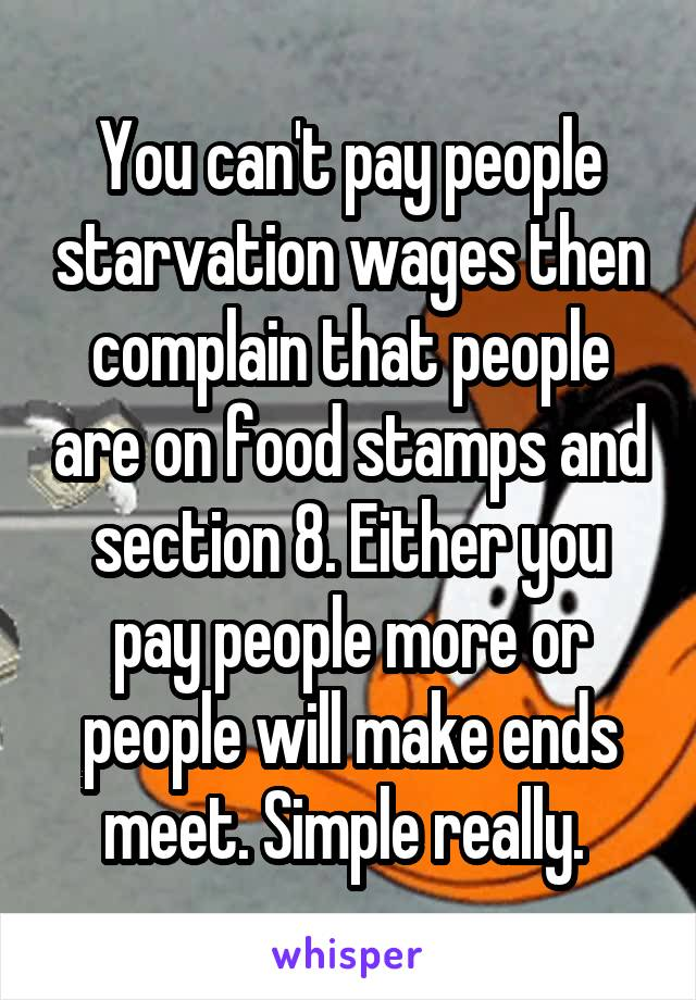 You can't pay people starvation wages then complain that people are on food stamps and section 8. Either you pay people more or people will make ends meet. Simple really.
