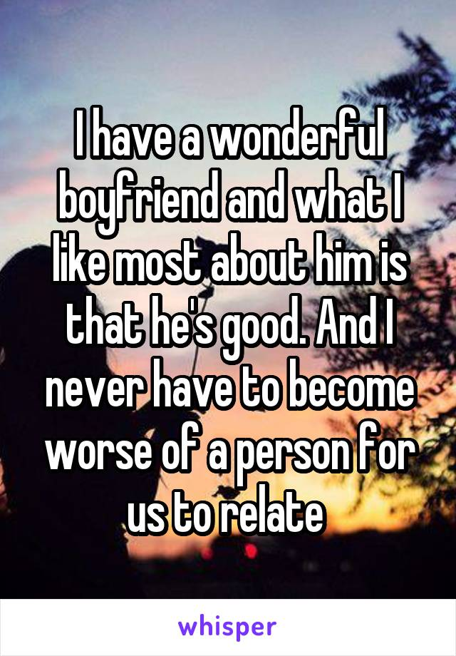 I have a wonderful boyfriend and what I like most about him is that he's good. And I never have to become worse of a person for us to relate
