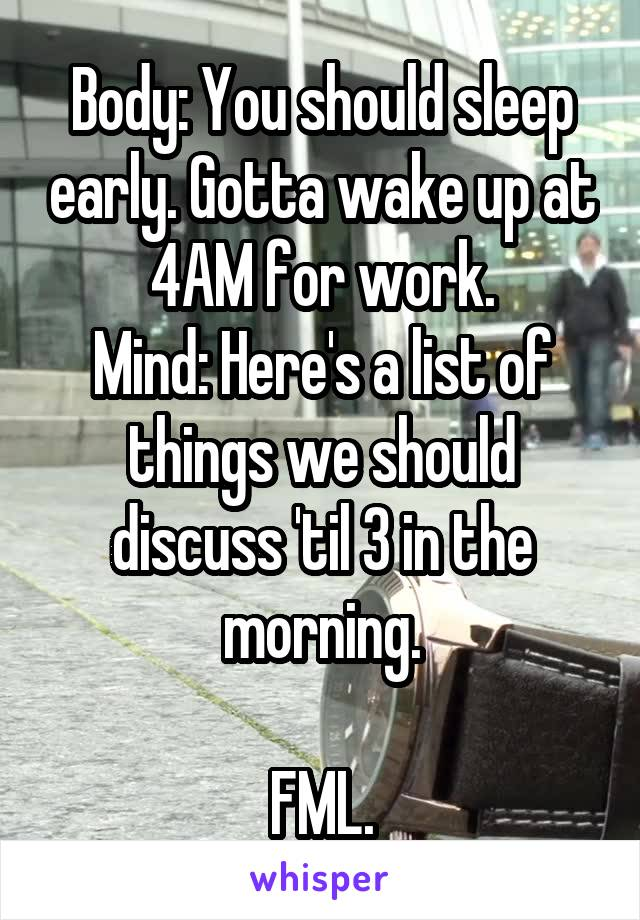 Body: You should sleep early. Gotta wake up at 4AM for work. Mind: Here's a list of things we should discuss 'til 3 in the morning.  FML.