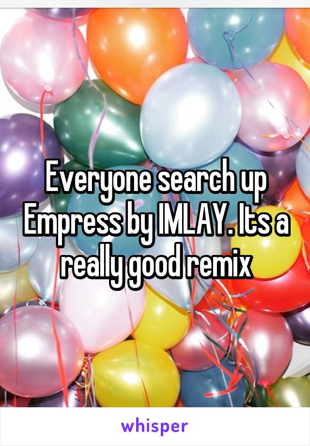 Everyone search up Empress by IMLAY. Its a really good remix