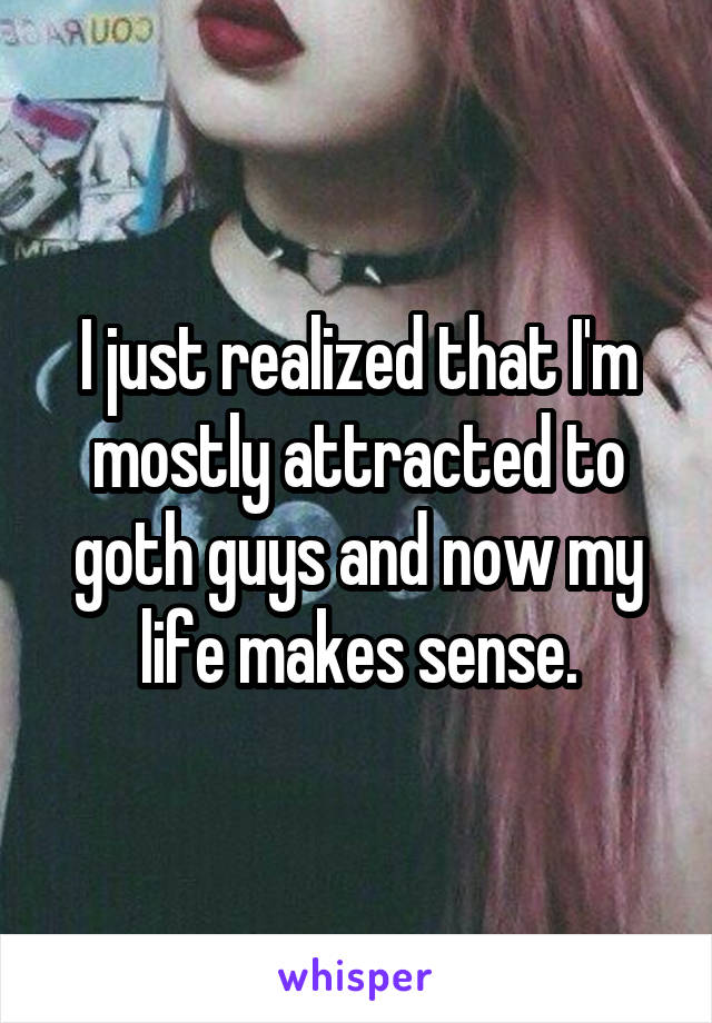 I just realized that I'm mostly attracted to goth guys and now my life makes sense.