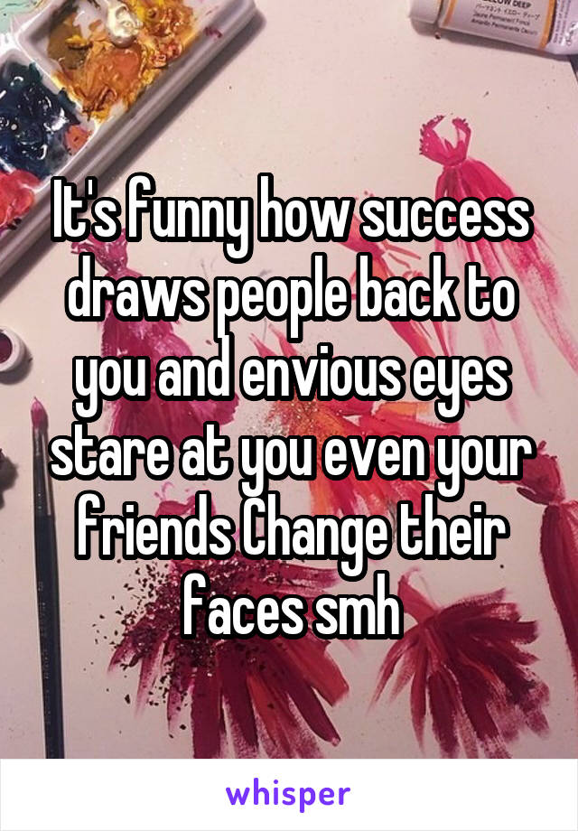 It's funny how success draws people back to you and envious eyes stare at you even your friends Change their faces smh