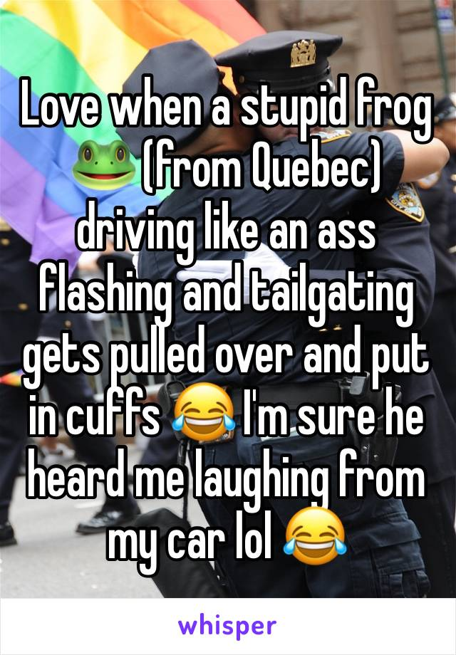 Love when a stupid frog 🐸 (from Quebec) driving like an ass flashing and tailgating gets pulled over and put in cuffs 😂 I'm sure he heard me laughing from my car lol 😂