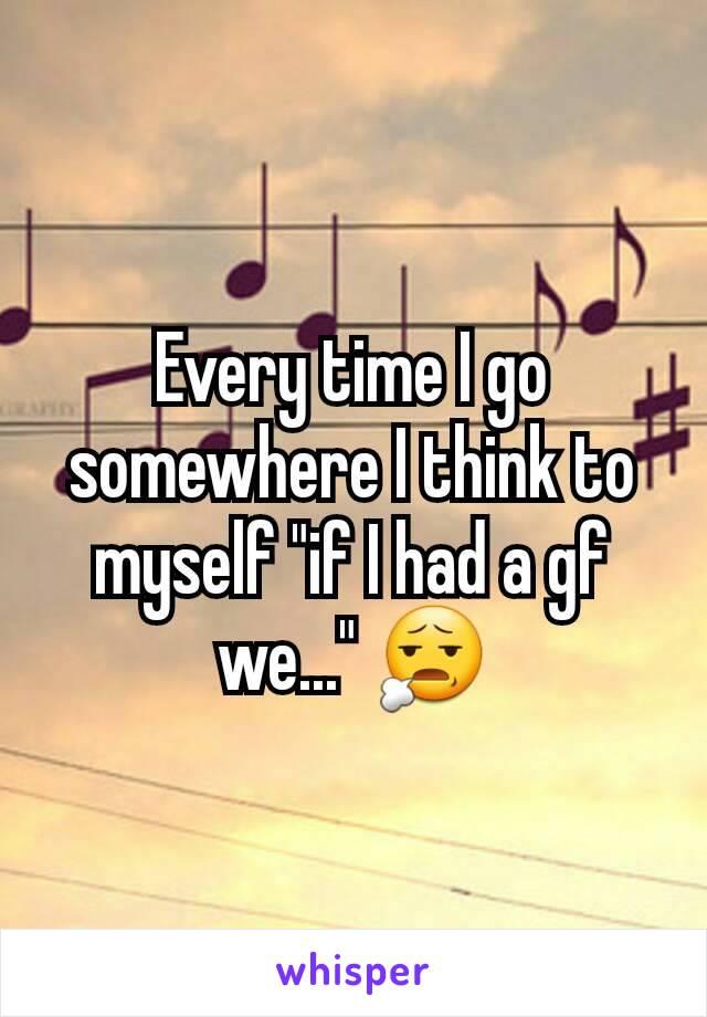 """Every time I go somewhere I think to myself """"if I had a gf we..."""" 😧"""