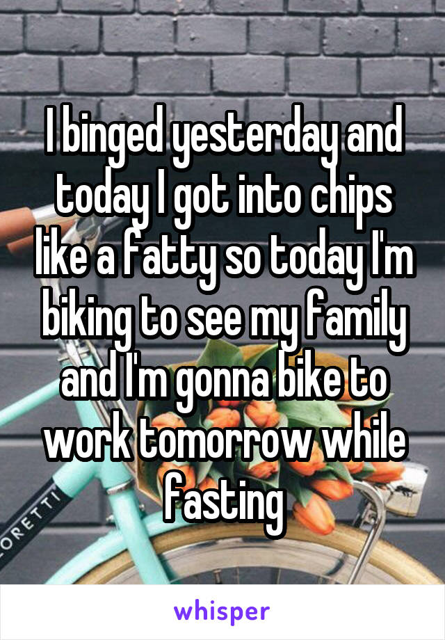 I binged yesterday and today I got into chips like a fatty so today I'm biking to see my family and I'm gonna bike to work tomorrow while fasting