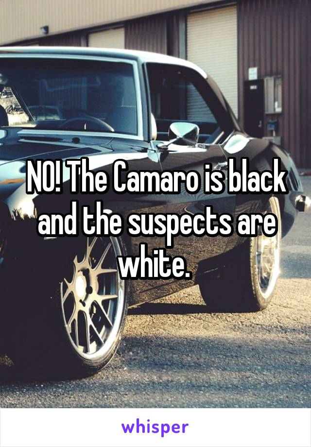 NO! The Camaro is black and the suspects are white.