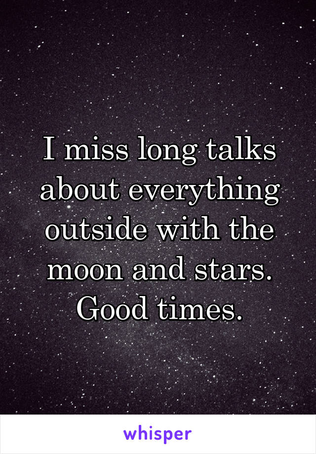 I miss long talks about everything outside with the moon and stars. Good times.