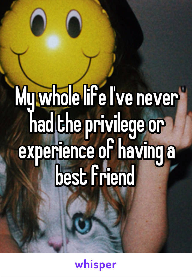 My whole life I've never had the privilege or experience of having a best friend
