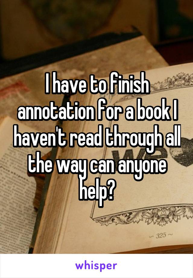I have to finish annotation for a book I haven't read through all the way can anyone help?