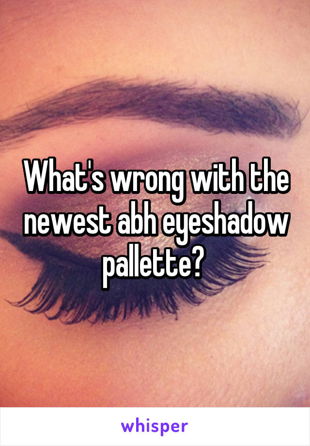 What's wrong with the newest abh eyeshadow pallette?