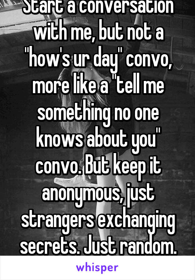 "Start a conversation with me, but not a ""how's ur day"" convo, more like a ""tell me something no one knows about you"" convo. But keep it anonymous, just strangers exchanging secrets. Just random. 20f"